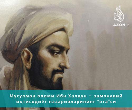 """Мусулмон олимлари дунёга совға қилган ихтиролар Ибн Халдун – замонавий иқтисодиёт назарияларининг """"ота""""си"""